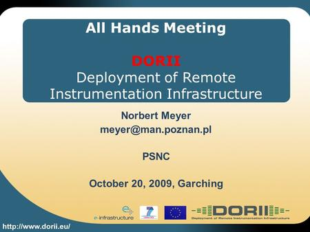 All Hands Meeting DORII Deployment of Remote Instrumentation Infrastructure Norbert Meyer PSNC October 20, 2009, Garching.
