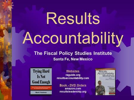 Results Accountability The Fiscal Policy Studies Institute Santa Fe, New Mexico Websites raguide.org resultsaccountability.com Book - DVD Orders amazon.com.