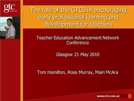 WWW.GTCS.ORG.UK The role of the GTCS in encouraging early professional learning and development for teachers Teacher Education Advancement Network Conference.