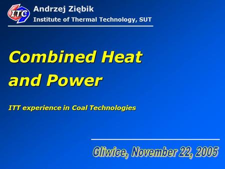 Combined Heat and Power ITT experience in Coal Technologies Andrzej Ziębik Institute of Thermal Technology, SUT.