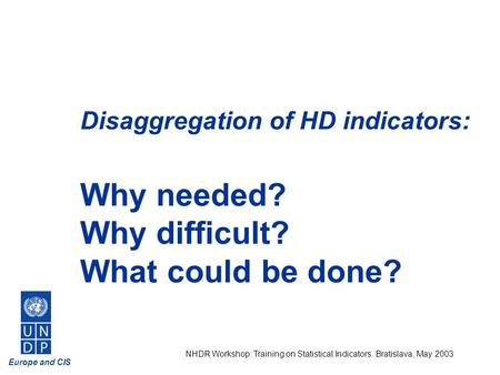 Europe and CIS NHDR Workshop: Training on Statistical Indicators. Bratislava, May 2003 Disaggregation of HD indicators: Why needed? Why difficult? What.