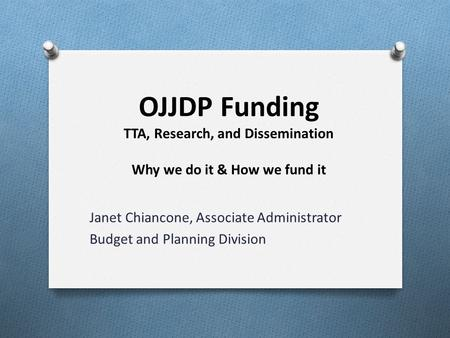 OJJDP Funding TTA, Research, and Dissemination Why we do it & How we fund it Janet Chiancone, Associate Administrator Budget and Planning Division.