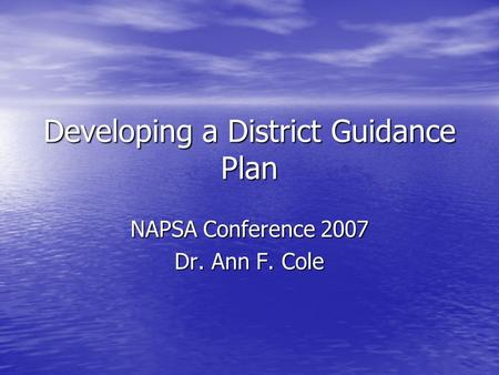 Developing a District Guidance Plan NAPSA Conference 2007 Dr. Ann F. Cole.