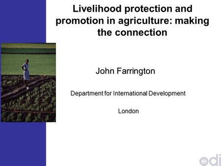 Livelihood protection and promotion <strong>in</strong> agriculture: making the connection John Farrington John Farrington Department for International Development London.