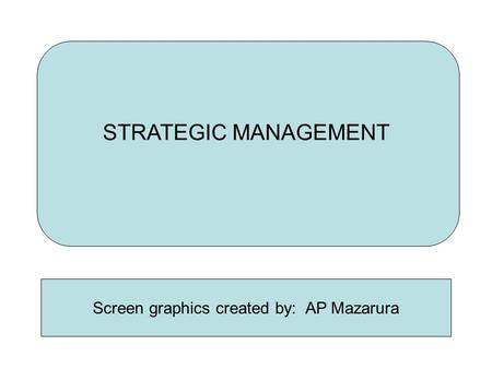 <strong>STRATEGIC</strong> <strong>MANAGEMENT</strong> Screen graphics created by: AP Mazarura.