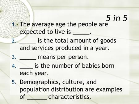 5 in 5 1. The average age the people are expected to live is _____. 2. _____ is the total amount of goods and services produced in a year. 3. _____ means.