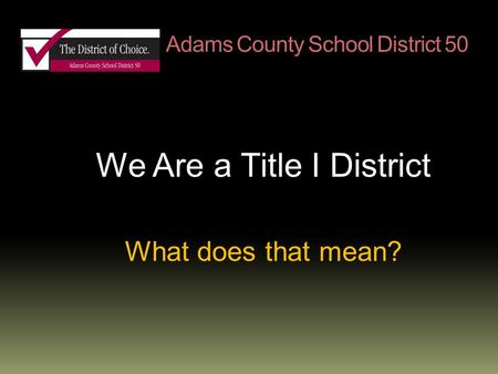Adams County School District 50 We Are a Title I District What does that mean?