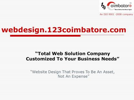 "Webdesign.123coimbatore.com ""Total Web Solution Company Customized To Your Business Needs"" An ISO 9001 -2008 company ""Website Design That Proves To Be."