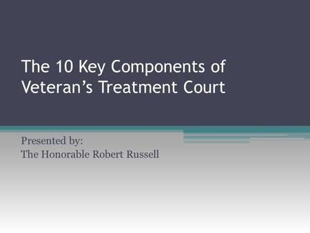 The 10 Key Components of Veteran's Treatment Court Presented by: The Honorable Robert Russell.