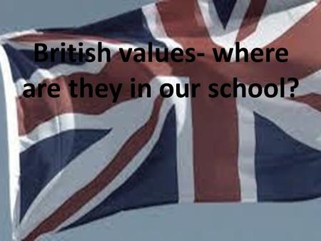 British values- where are they in our school?. Schools have a duty to teach British values including democracy, the rule of law, individual liberty, mutual.