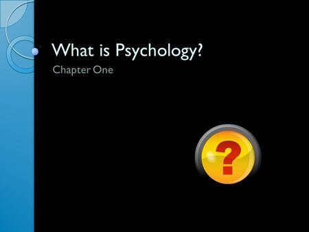 What is Psychology? Chapter One. WHY STUDY PSYCHOLOGY? Section One.
