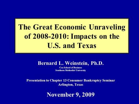 The Great Economic Unraveling of 2008-2010: Impacts on the U.S. and Texas Bernard L. Weinstein, Ph.D. Cox School of Business Southern Methodist University.