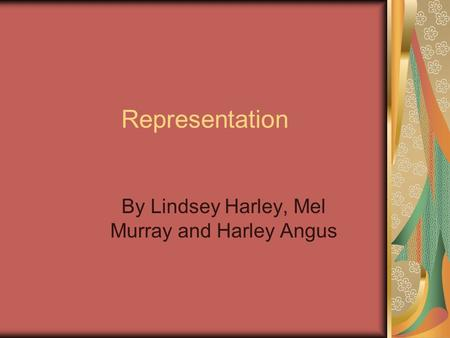 Representation By Lindsey Harley, Mel Murray and Harley Angus.