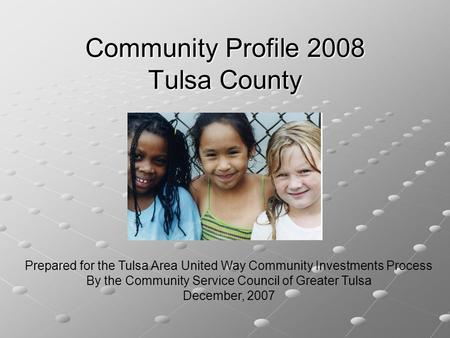 Community Profile 2008 Tulsa County Prepared for the Tulsa Area United Way Community Investments Process By the Community Service Council of Greater Tulsa.