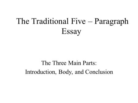 The Traditional Five – Paragraph Essay The Three Main Parts: Introduction, Body, and Conclusion.