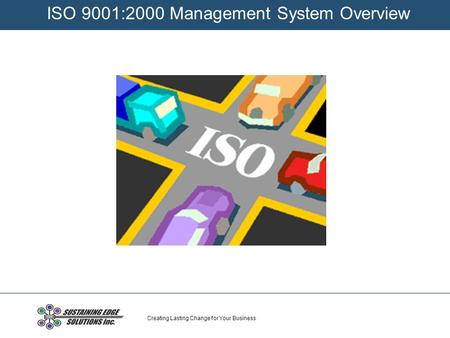 Creating Lasting Change for Your Business ISO 9001:2000 Management System Overview.