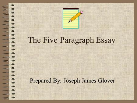 The Five Paragraph Essay Prepared By: Joseph James Glover.
