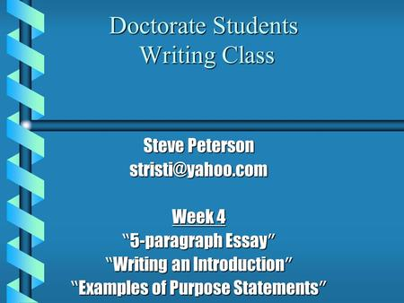 "Doctorate Students Writing Class Steve Peterson Week 4 "" 5-paragraph Essay "" "" Writing an Introduction "" "" Examples of Purpose Statements."