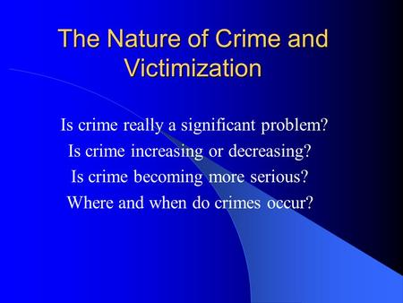 The Nature of Crime and Victimization Is crime really a significant problem? Is crime increasing or decreasing? Is crime becoming more serious? Where and.