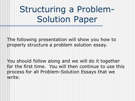 Structuring a Problem- Solution Paper The following presentation will show you how to properly structure a problem solution essay. You should follow along.