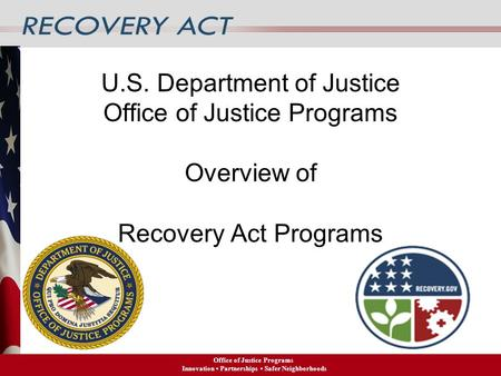 U.S. Department of Justice <strong>Office</strong> of Justice Programs Overview of Recovery Act Programs <strong>Office</strong> of Justice Programs Innovation Partnerships Safer Neighborhoods.