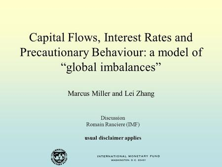 "Capital Flows, Interest Rates and Precautionary Behaviour: a model of ""global imbalances"" Marcus Miller and Lei Zhang Discussion Romain Ranciere (IMF)"