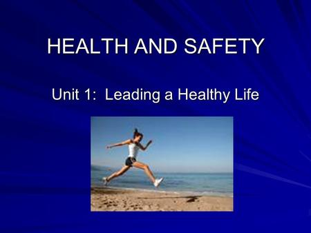 HEALTH AND SAFETY Unit 1: Leading a Healthy Life.