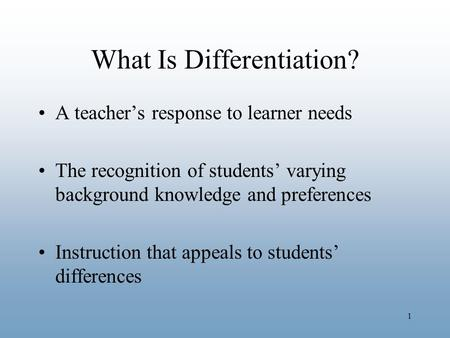 1 What Is Differentiation? A teacher's response to learner needs The recognition of students' varying background knowledge and preferences Instruction.
