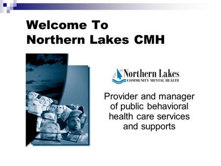 Welcome To Northern Lakes CMH Provider and manager of public behavioral health care services and supports.