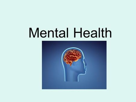 Mental Health. Mental Health - Having an overall positive outlook on life - Comfortable with yourself and others - Able to cope with life's challenges.