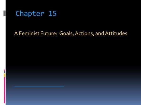 Chapter 15 A Feminist Future: Goals, Actions, and Attitudes __________________________.