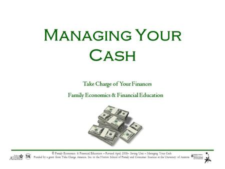 © Family Economics & Financial Education – Revised April 2008– Saving Unit – Managing Your Cash Funded by a grant from Take Charge America, Inc. to the.