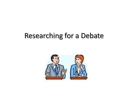 Researching for a Debate. What is a debate? A debate is an argument. But rather than being a shouting match between two sides, a debate has strict rules.