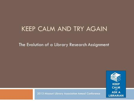 KEEP CALM AND TRY AGAIN The Evolution of a Library Research Assignment 2013 Missouri Library Association Annual Conference.