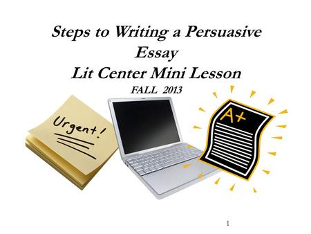 Steps to Writing a Persuasive Essay Lit Center Mini Lesson FALL 2013 1.