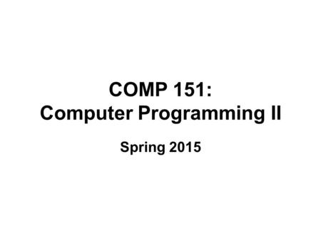 COMP 151: Computer Programming II Spring 2015. Course Topics Review of Java and basics of software engineering (3 classes. Chapters 1 and 2) Recursion.