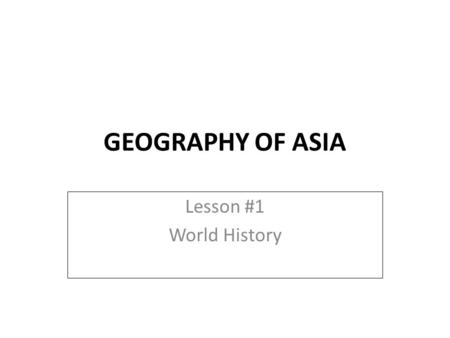 GEOGRAPHY OF ASIA Lesson #1 World History.