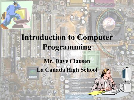 Introduction to Computer <strong>Programming</strong> Mr. Dave Clausen La Cañada High School.