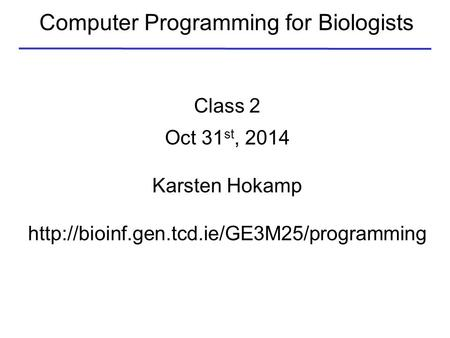 Computer Programming for Biologists Class 2 Oct 31 st, 2014 Karsten Hokamp