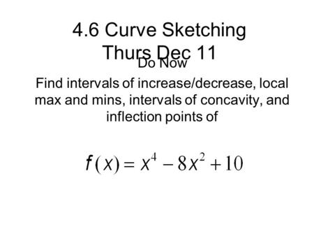 4.6 Curve Sketching Thurs Dec 11 Do Now Find intervals of increase/decrease, local max and mins, intervals of concavity, and inflection points of.