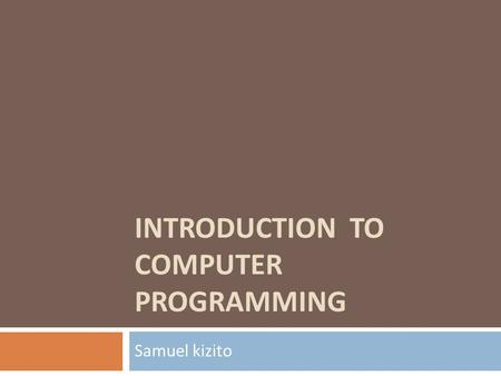 INTRODUCTION TO COMPUTER <strong>PROGRAMMING</strong> Samuel kizito.