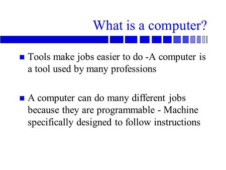 Tools make jobs easier to do -A computer is a tool used by many professions A computer can do many different jobs because they are programmable - Machine.