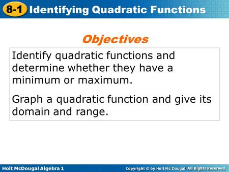 Objectives Identify quadratic functions and determine whether they have a minimum or maximum. Graph a quadratic function and give its domain and range.