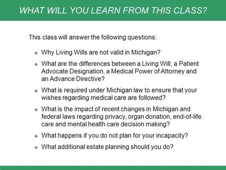 This class will answer the following questions:  Why Living Wills are not valid in Michigan?  What are the differences between a Living Will, a Patient.