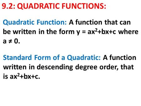 9.2: QUADRATIC FUNCTIONS: Quadratic Function: A function that can be written in the form y = ax 2 +bx+c where a ≠ 0. Standard Form of a Quadratic: A function.