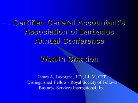 Certified General Accountant's Association <strong>of</strong> Barbados Annual Conference Wealth Creation James A. Lavorgna, J.D., LL.M, CFP Distinguished Fellow - Royal.