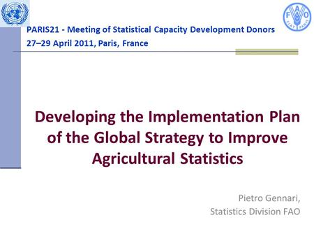 PARIS21 - Meeting of Statistical Capacity Development Donors 27–29 April 2011, Paris, France Pietro Gennari, Statistics Division FAO Developing the Implementation.