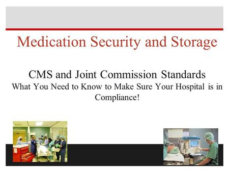 Medication <strong>Security</strong> and Storage CMS and Joint Commission Standards What You Need to Know to Make Sure Your Hospital is in Compliance!