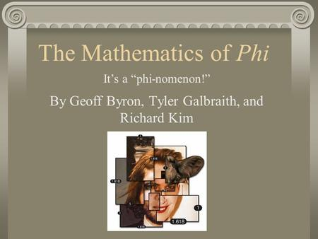 "The Mathematics of Phi By Geoff Byron, Tyler Galbraith, and Richard Kim It's a ""phi-nomenon!"""