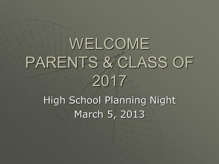 WELCOME PARENTS & CLASS OF 2017 High School Planning Night March 5, 2013.